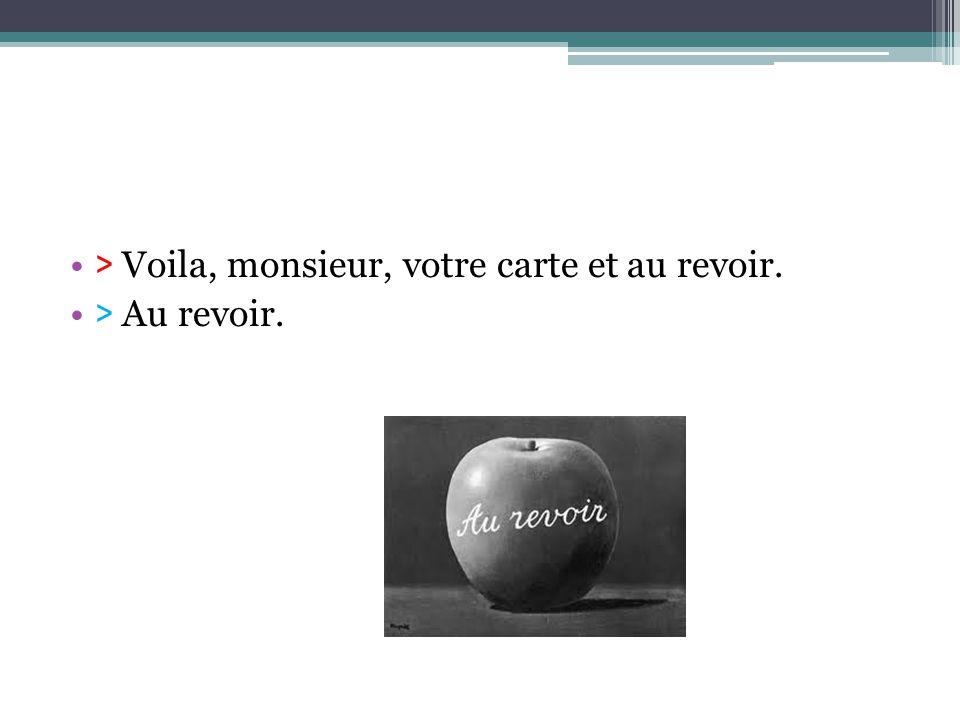 > Voila, monsieur, votre carte et au revoir. > Au revoir.