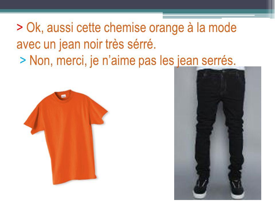 > Ok, aussi cette chemise orange à la mode avec un jean noir très sérré. > Non, merci, je naime pas les jean serrés.
