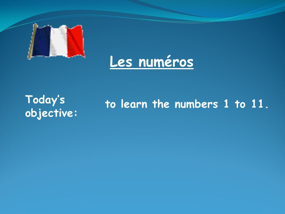 Todays objective: to learn the numbers 1 to 11. Les numéros