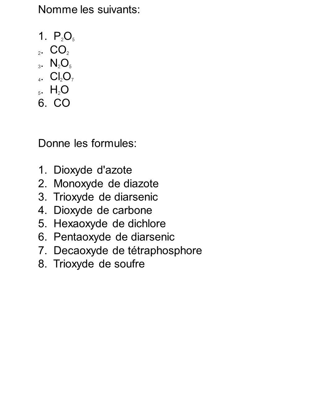 Nomme les suivants: 1. P 2 O 5 2. CO 2 3. N 2 O 5 4. Cl 2 O 7 5. H 2 O 6. CO Donne les formules: 1. Dioxyde d'azote 2. Monoxyde de diazote 3. Trioxyde