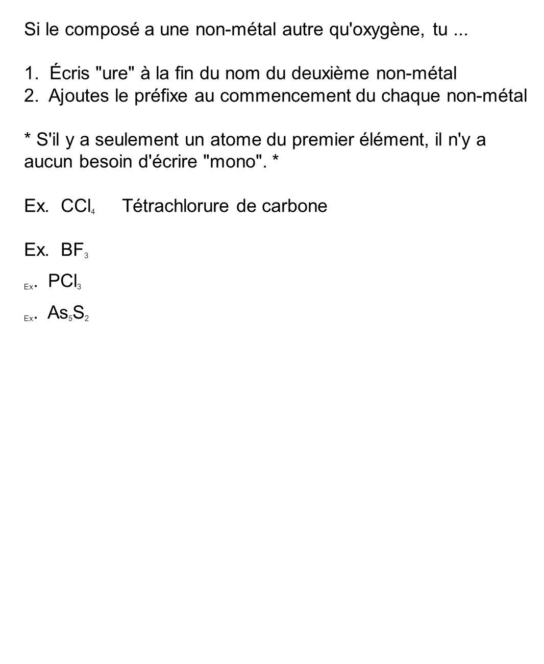 Si le composé a une non-métal autre qu'oxygène, tu... 1. Écris