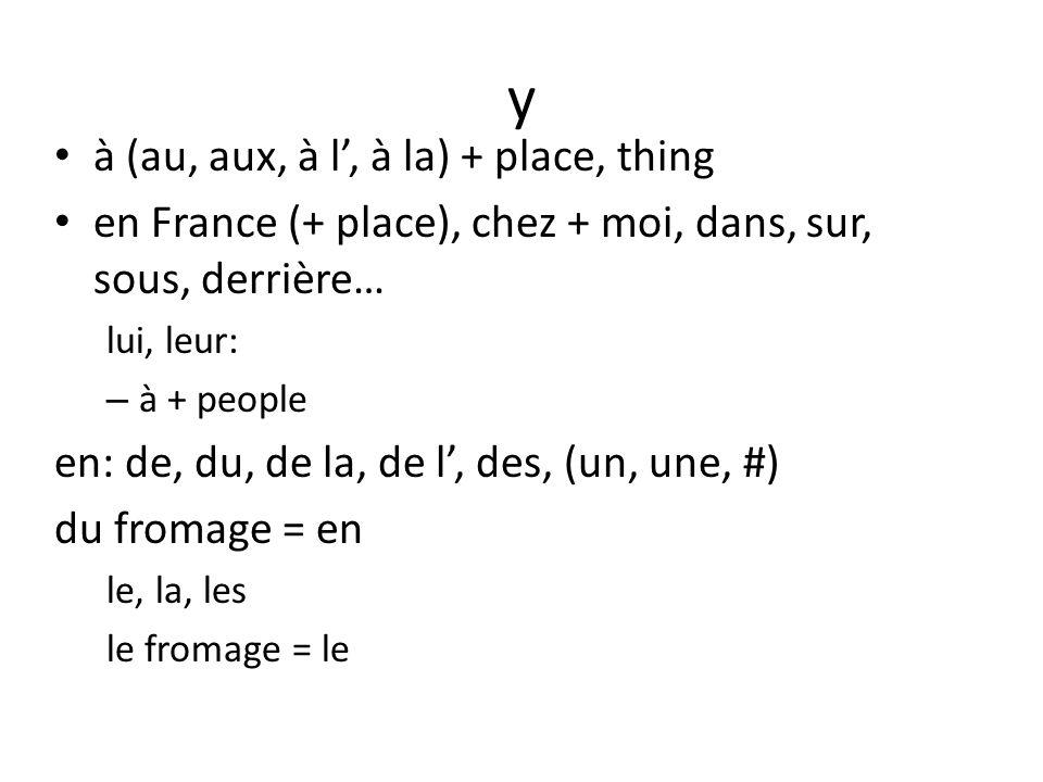 y à (au, aux, à l, à la) + place, thing en France (+ place), chez + moi, dans, sur, sous, derrière… lui, leur: – à + people en: de, du, de la, de l, des, (un, une, #) du fromage = en le, la, les le fromage = le