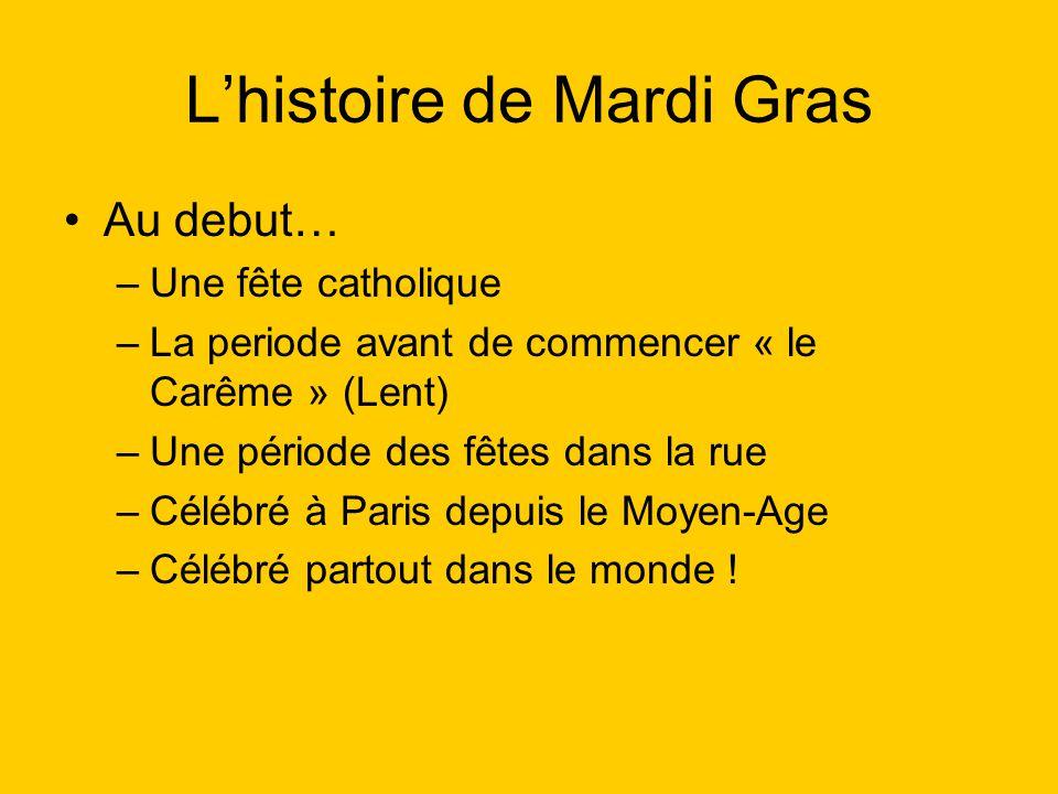Lhistoire de Mardi Gras Au debut… –Une fête catholique –La periode avant de commencer « le Carême » (Lent) –Une période des fêtes dans la rue –Célébré