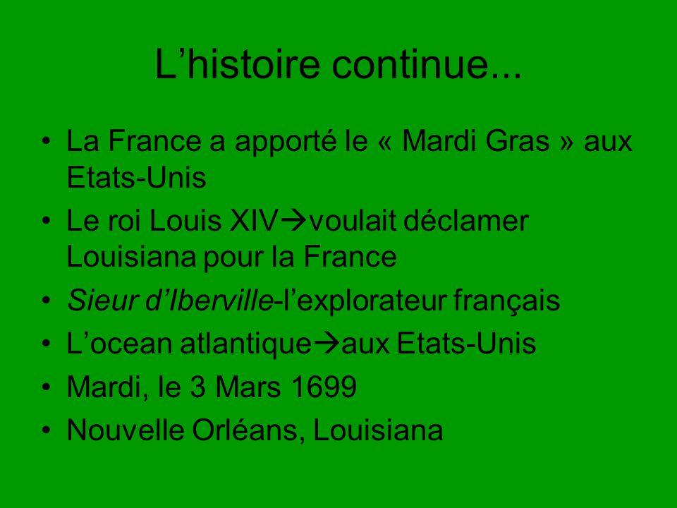 Lhistoire continue... La France a apporté le « Mardi Gras » aux Etats-Unis Le roi Louis XIV voulait déclamer Louisiana pour la France Sieur dIberville