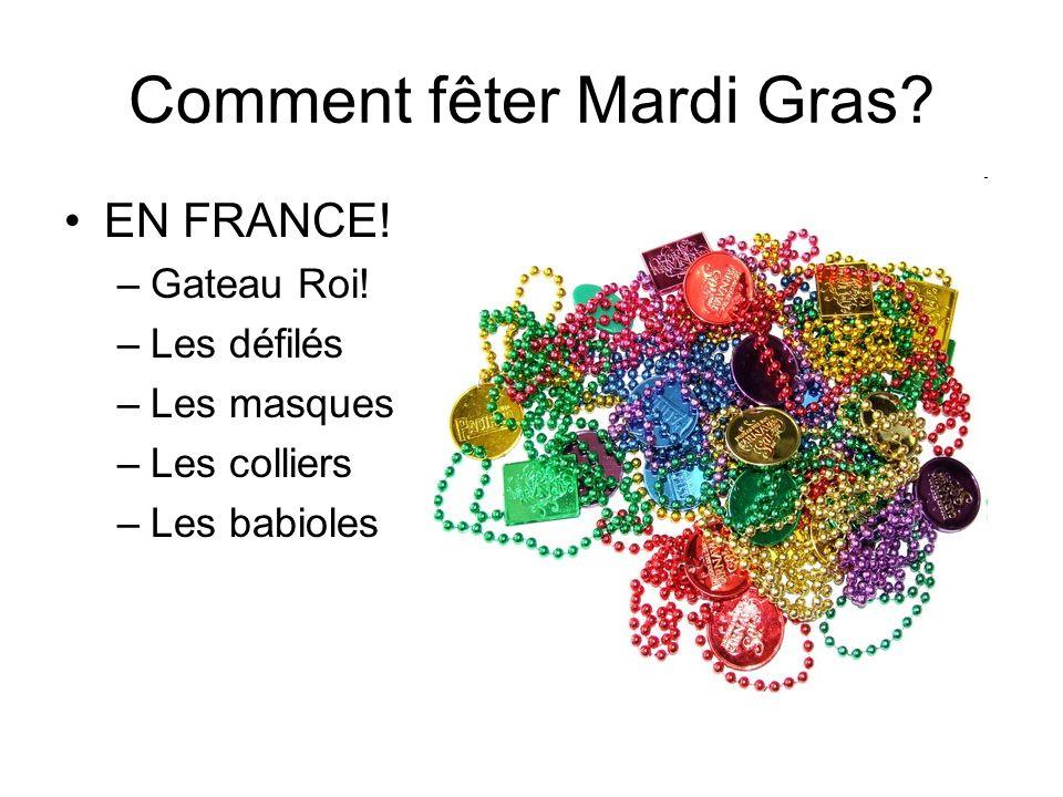 Comment fêter Mardi Gras? EN FRANCE! –Gateau Roi! –Les défilés –Les masques –Les colliers –Les babioles