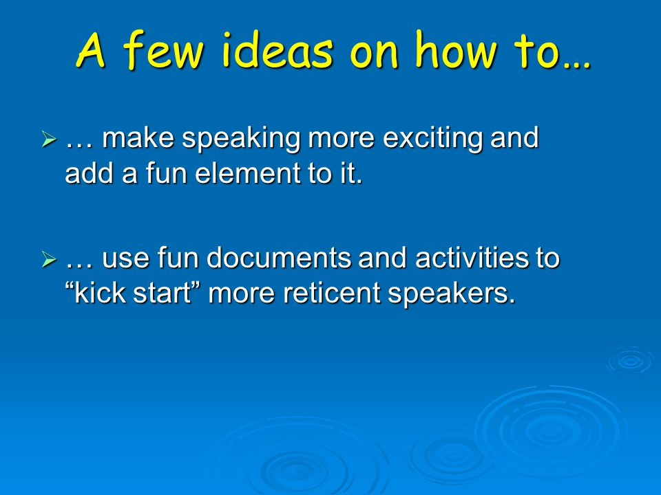 … make speaking more exciting and add a fun element to it. … use fun documents and activities to kick start more reticent speakers. A few ideas on how