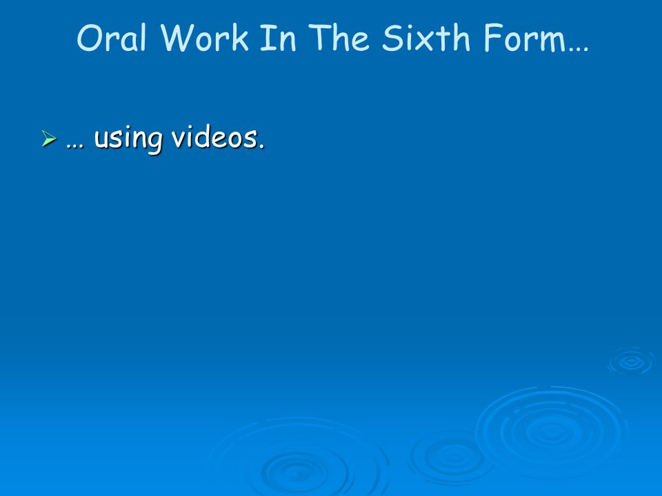 Oral Work In The Sixth Form… … using videos.
