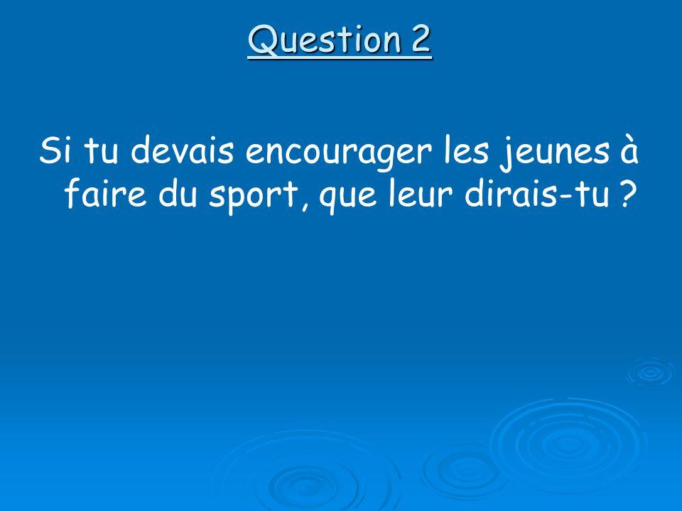 Question 2 Si tu devais encourager les jeunes à faire du sport, que leur dirais-tu ?