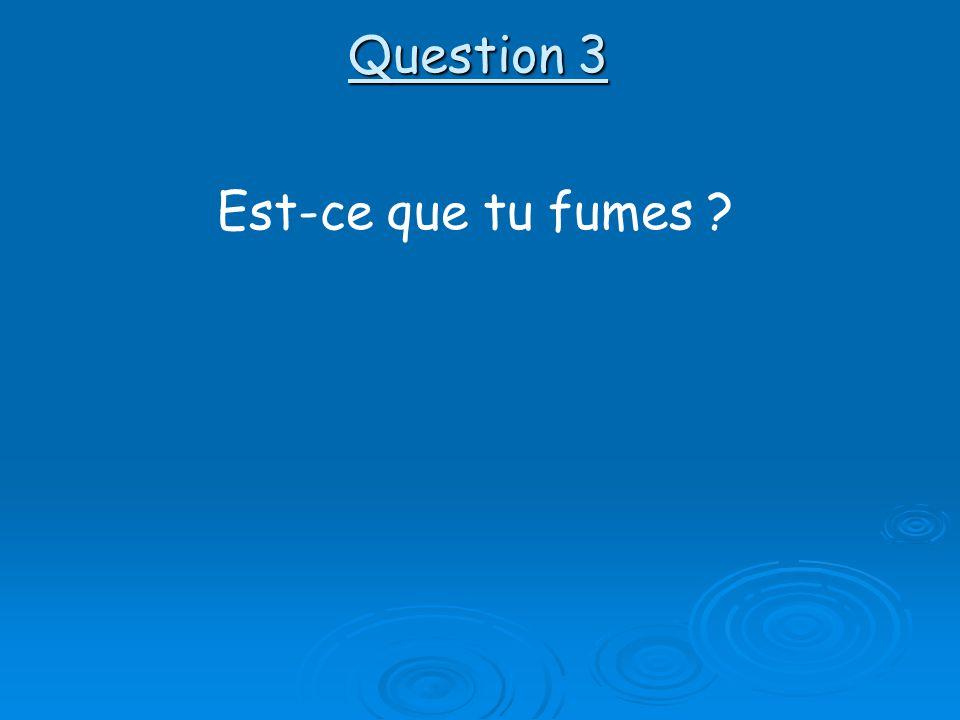 Question 3 Est-ce que tu fumes ?