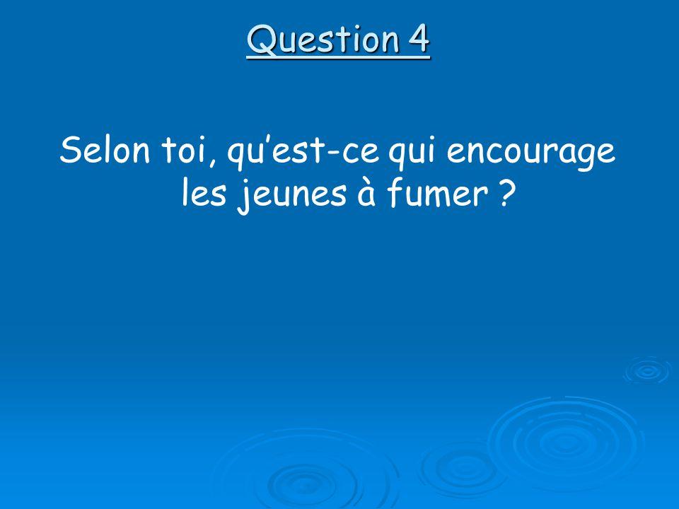 Question 4 Selon toi, quest-ce qui encourage les jeunes à fumer ?