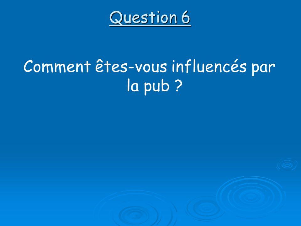 Question 6 Comment êtes-vous influencés par la pub ?