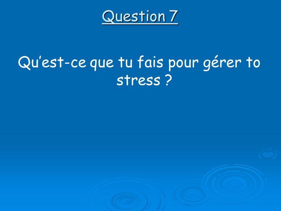 Question 7 Quest-ce que tu fais pour gérer to stress ?