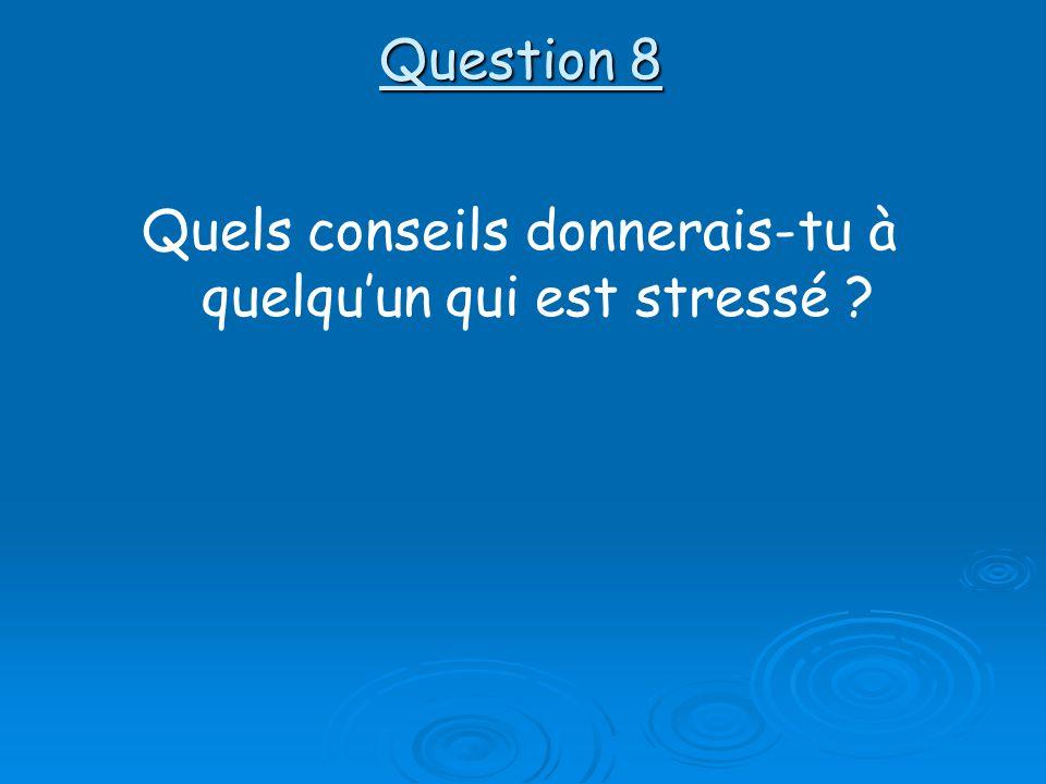 Question 8 Quels conseils donnerais-tu à quelquun qui est stressé ?