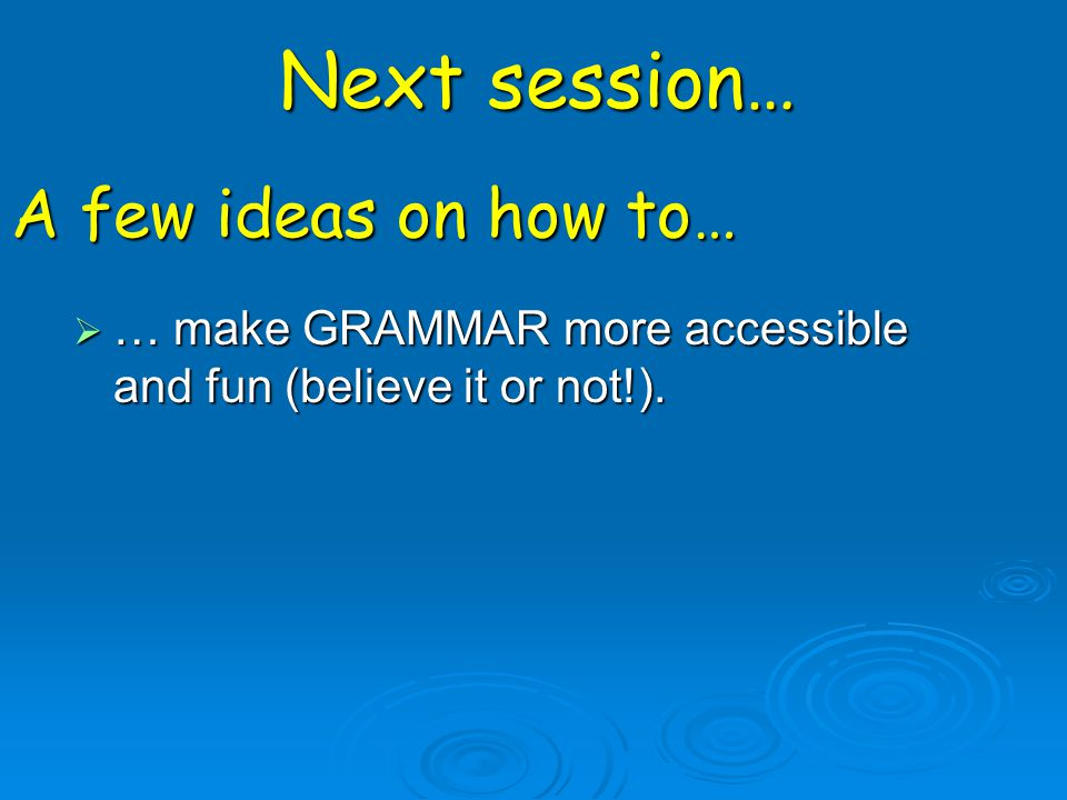 … make GRAMMAR more accessible and fun (believe it or not!). Next session… A few ideas on how to…