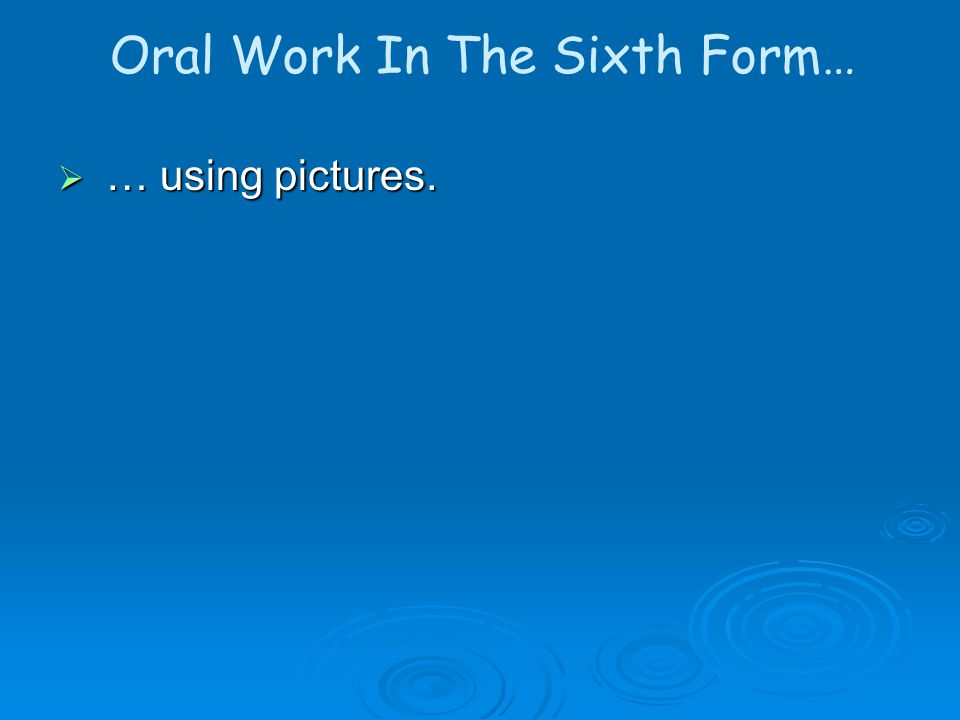 Oral Work In The Sixth Form… … … using pictures.