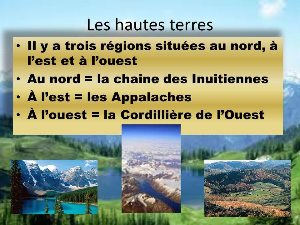 Les hautes terres Il y a trois régions situées au nord, à lest et à louest Au nord = la chaine des Inuitiennes À lest = les Appalaches À louest = la C