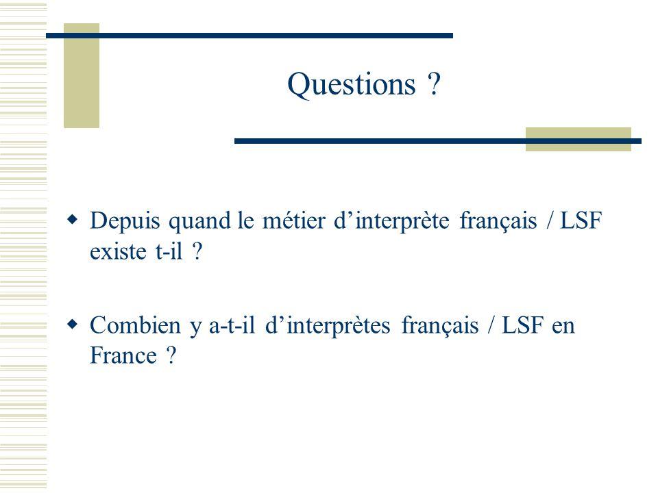 Questions ? Depuis quand le métier dinterprète français / LSF existe t-il ? Combien y a-t-il dinterprètes français / LSF en France ?