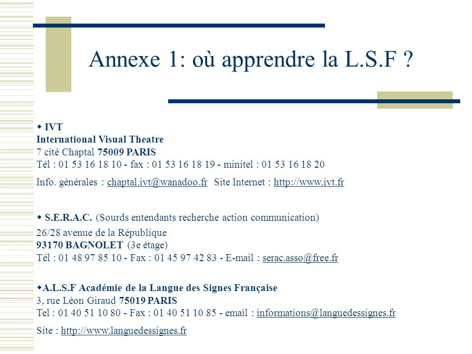 Annexe 1: où apprendre la L.S.F ? IVT International Visual Theatre 7 cité Chaptal 75009 PARIS Tél : 01 53 16 18 10 - fax : 01 53 16 18 19 - minitel :
