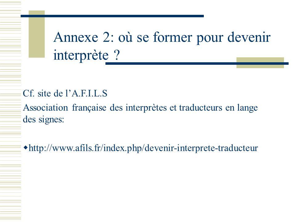 Annexe 2: où se former pour devenir interprète ? Cf. site de lA.F.I.L.S Association française des interprètes et traducteurs en lange des signes: http