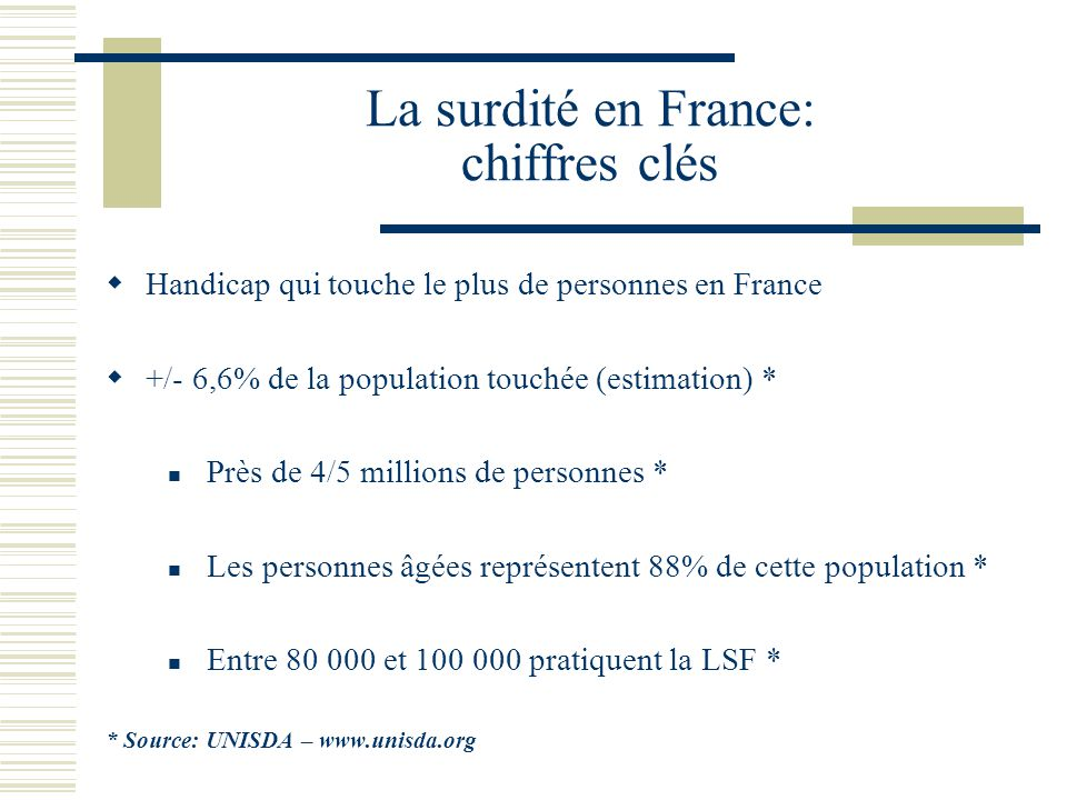 La surdité en France: chiffres clés Handicap qui touche le plus de personnes en France +/- 6,6% de la population touchée (estimation) * Près de 4/5 millions de personnes * Les personnes âgées représentent 88% de cette population * Entre 80 000 et 100 000 pratiquent la LSF * * Source: UNISDA – www.unisda.org
