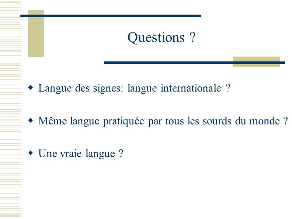 Questions ? Langue des signes: langue internationale ? Même langue pratiquée par tous les sourds du monde ? Une vraie langue ?