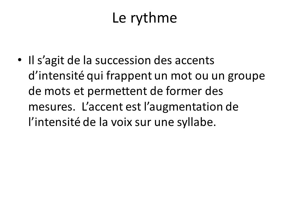 Le rythme Il sagit de la succession des accents dintensité qui frappent un mot ou un groupe de mots et permettent de former des mesures. Laccent est l