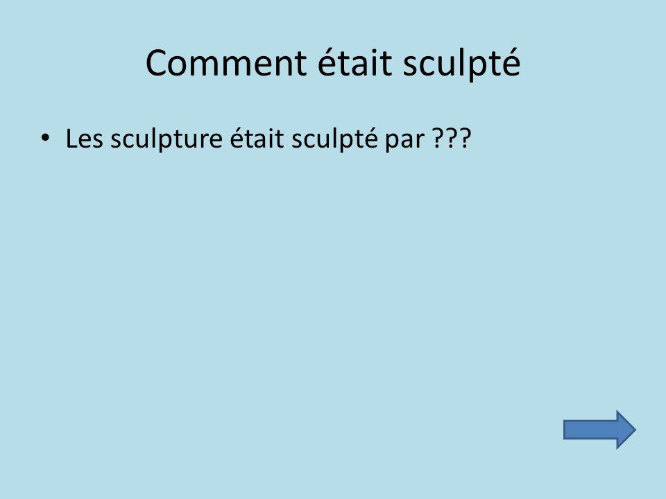 Comment était sculpté Les sculpture était sculpté par
