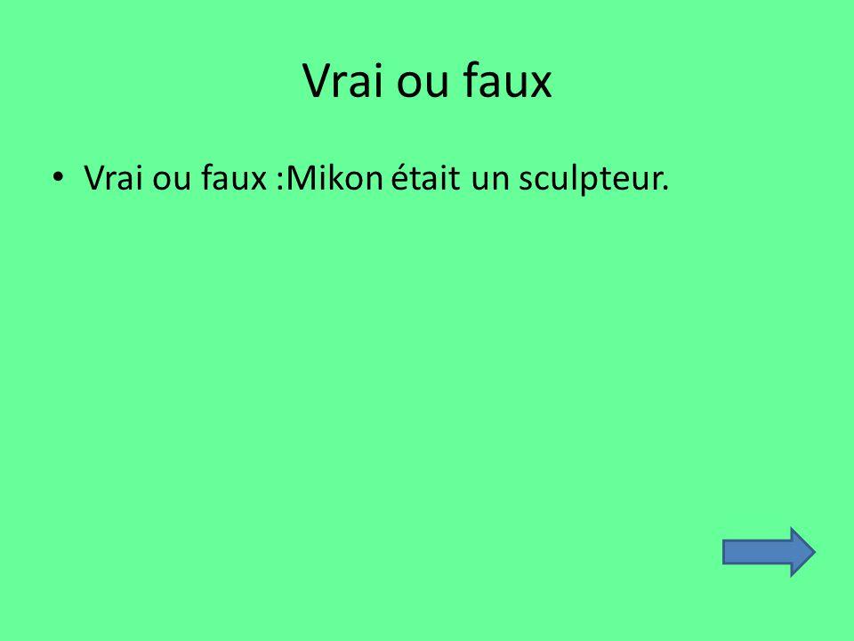 Vrai ou faux Vrai ou faux :Mikon était un sculpteur.