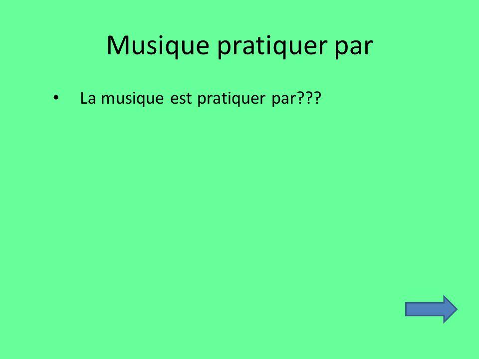 Musique pratiquer par La musique est pratiquer par???