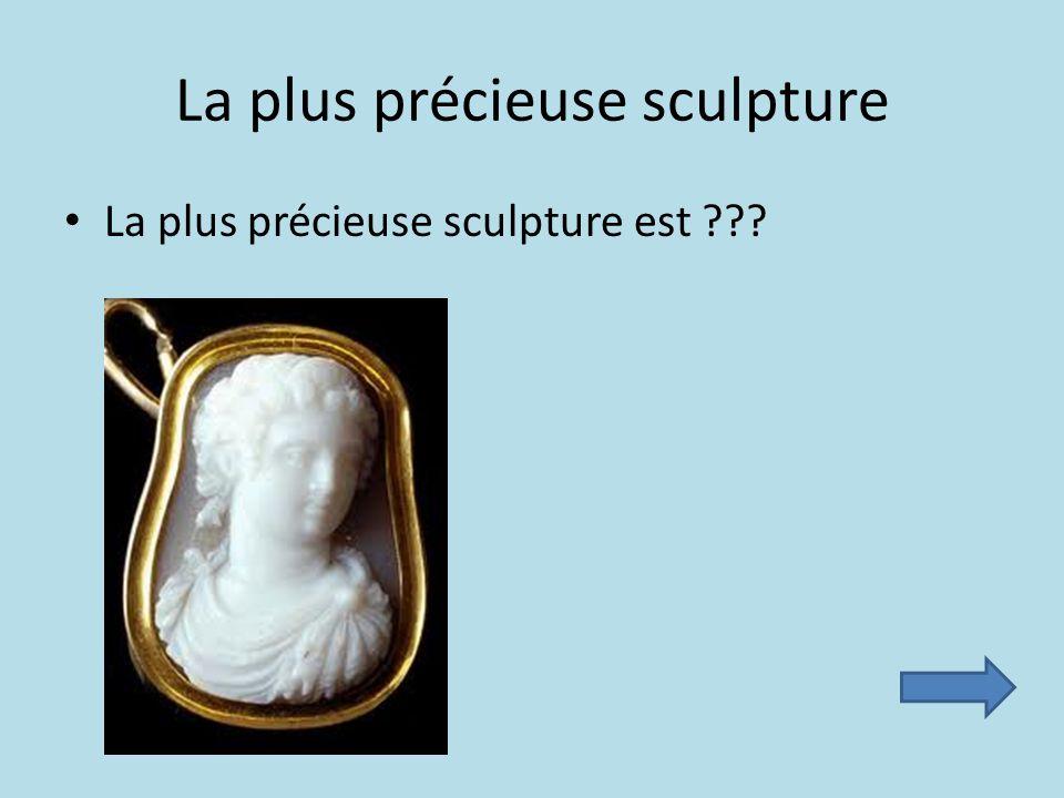 La plus précieuse sculpture La plus précieuse sculpture est ???