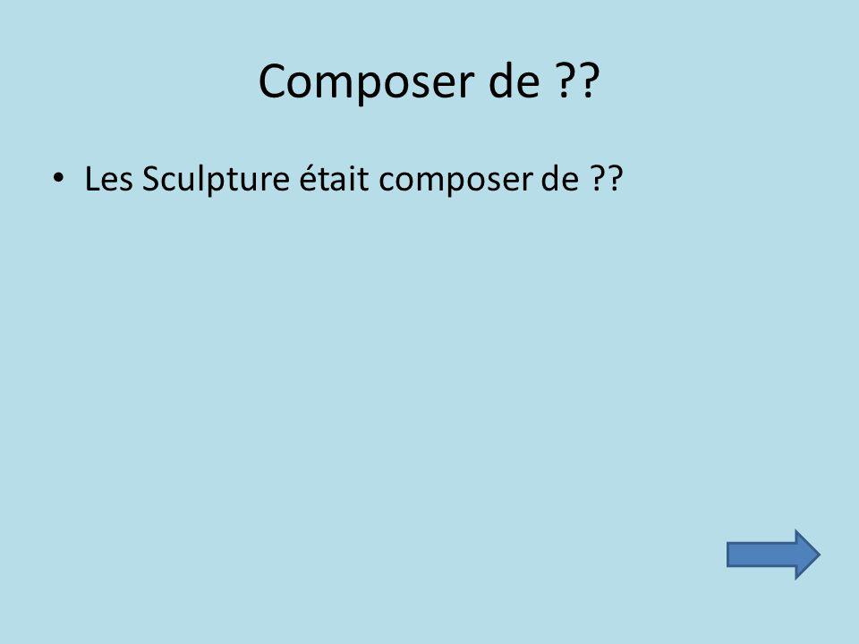 Composer de ?? Les Sculpture était composer de ??