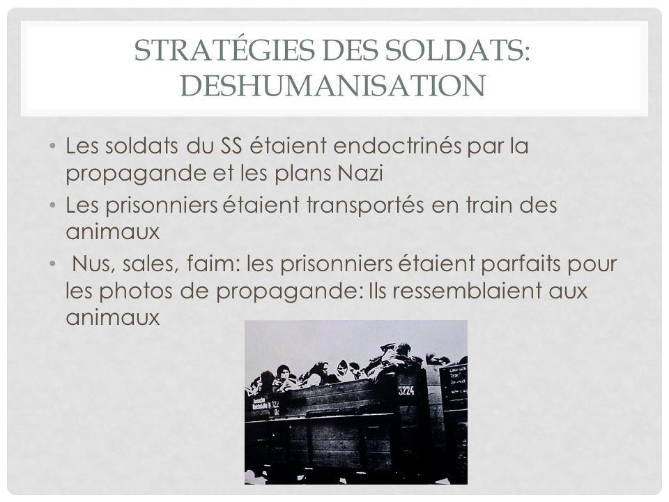 STRATÉGIES DES SOLDATS: DESHUMANISATION Les soldats du SS étaient endoctrinés par la propagande et les plans Nazi Les prisonniers étaient transportés