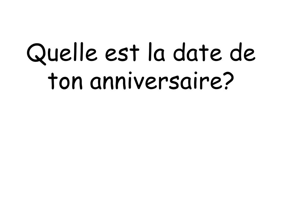 Quelle est la date de ton anniversaire?