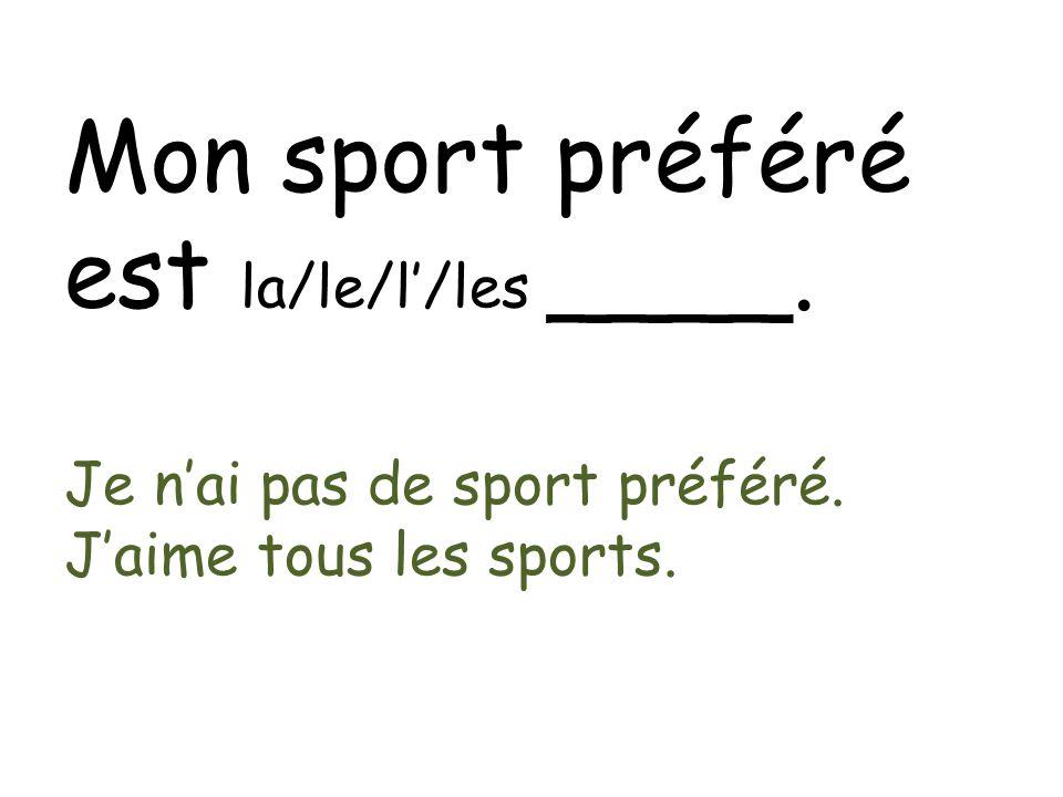 Mon sport préféré est la/le/l/les ____. Je nai pas de sport préféré. Jaime tous les sports.