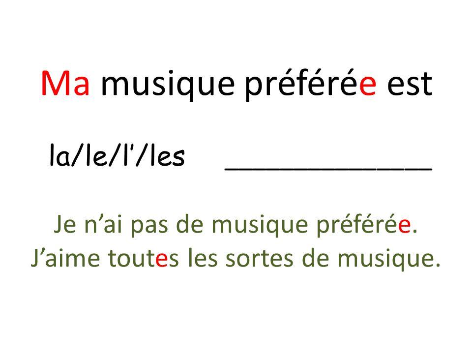 Ma musique préférée est la/le/l/les _______________ Je nai pas de musique préférée. Jaime toutes les sortes de musique.