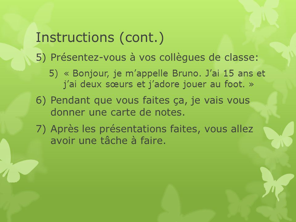 Instructions (cont.) 5)Présentez-vous à vos collègues de classe: 5)« Bonjour, je mappelle Bruno. Jai 15 ans et jai deux sœurs et jadore jouer au foot.