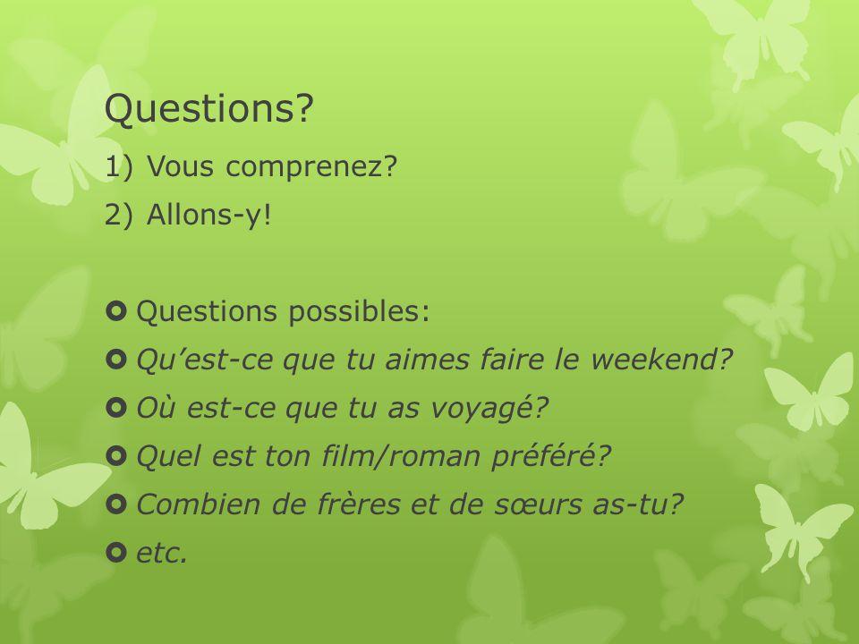 Questions? 1)Vous comprenez? 2)Allons-y! Questions possibles: Quest-ce que tu aimes faire le weekend? Où est-ce que tu as voyagé? Quel est ton film/ro