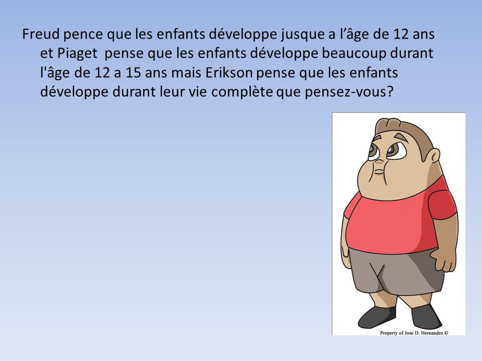 Freud pence que les enfants développe jusque a lâge de 12 ans et Piaget pense que les enfants développe beaucoup durant l'âge de 12 a 15 ans mais Erik