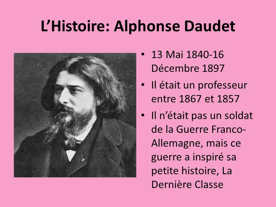 LHistoire: Alphonse Daudet 13 Mai 1840-16 Décembre 1897 Il était un professeur entre 1867 et 1857 Il nétait pas un soldat de la Guerre Franco- Allemagne, mais ce guerre a inspiré sa petite histoire, La Dernière Classe