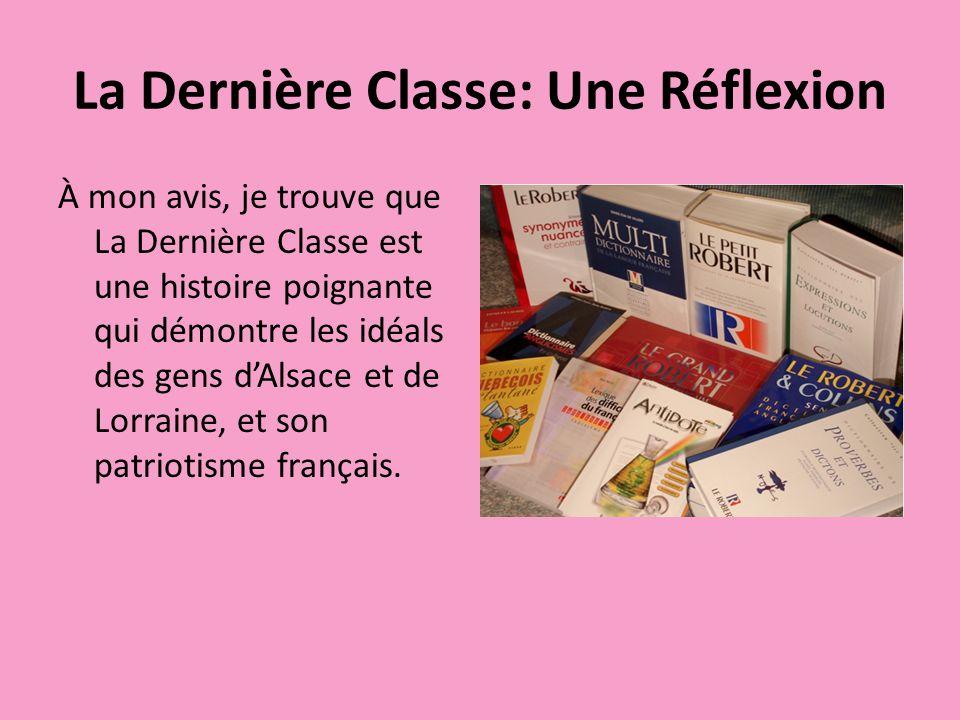 La Dernière Classe: Une Réflexion À mon avis, je trouve que La Dernière Classe est une histoire poignante qui démontre les idéals des gens dAlsace et de Lorraine, et son patriotisme français.