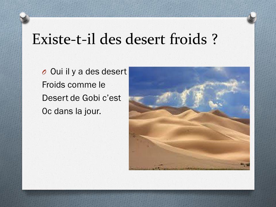 Existe-t-il des desert froids ? O Oui il y a des desert Froids comme le Desert de Gobi cest 0c dans la jour.