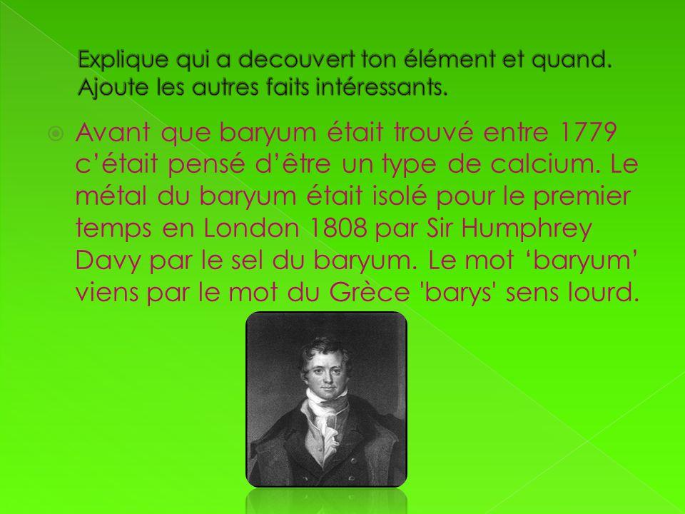 Avant que baryum était trouvé entre 1779 cétait pensé dêtre un type de calcium. Le métal du baryum était isolé pour le premier temps en London 1808 pa
