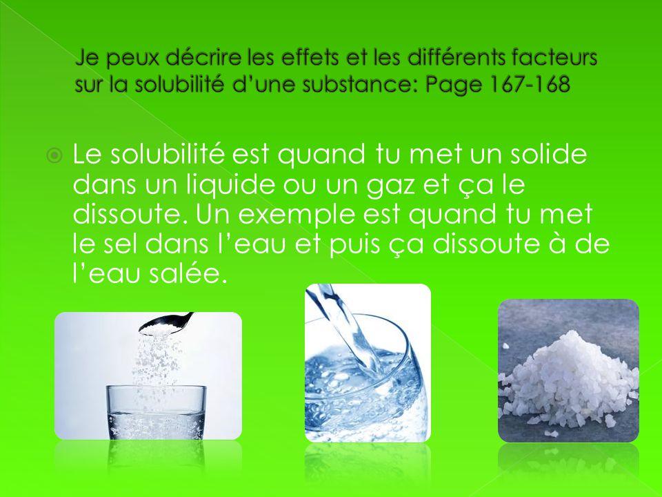 Le solubilité est quand tu met un solide dans un liquide ou un gaz et ça le dissoute. Un exemple est quand tu met le sel dans leau et puis ça dissoute