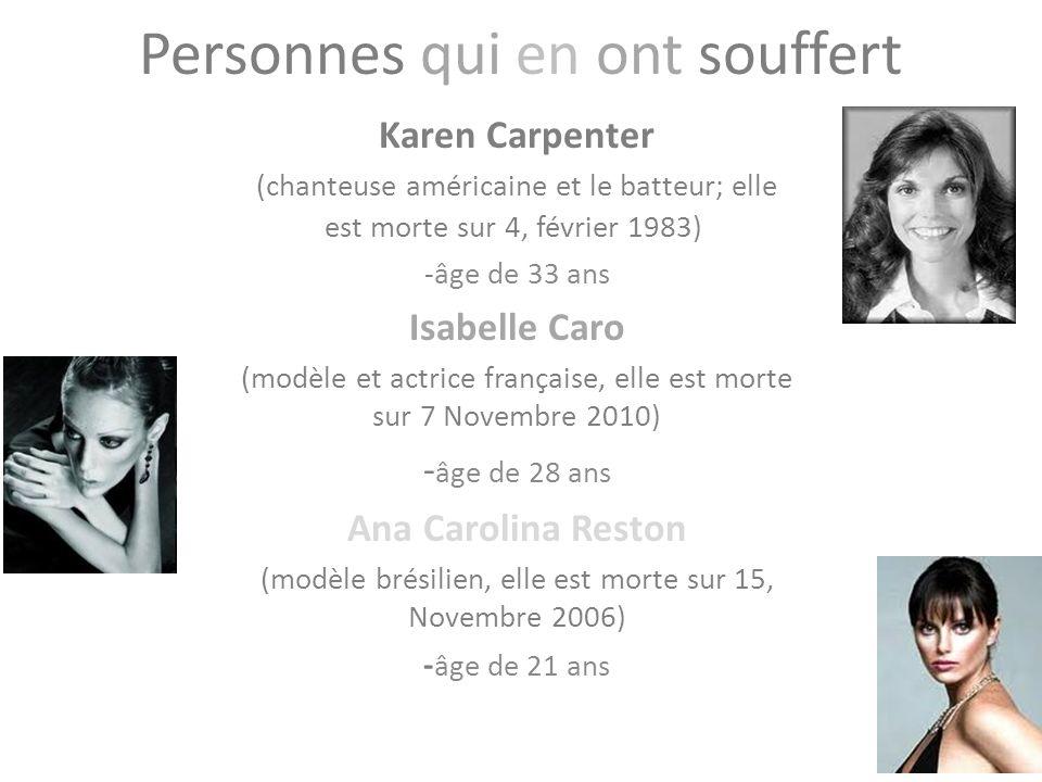 Personnes qui en ont souffert Karen Carpenter (chanteuse américaine et le batteur; elle est morte sur 4, février 1983) -âge de 33 ans Isabelle Caro (modèle et actrice française, elle est morte sur 7 Novembre 2010) - âge de 28 ans Ana Carolina Reston (modèle brésilien, elle est morte sur 15, Novembre 2006) - âge de 21 ans