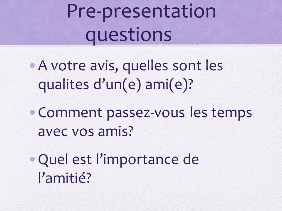 Pre-presentation questions A votre avis, quelles sont les qualites dun(e) ami(e)? Comment passez-vous les temps avec vos amis? Quel est limportance de
