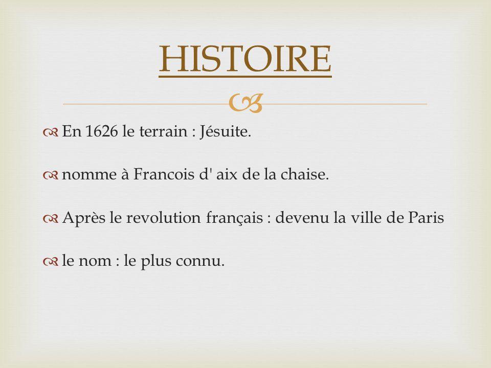 En 1626 le terrain : Jésuite. nomme à Francois d' aix de la chaise. Après le revolution français : devenu la ville de Paris le nom : le plus connu. HI