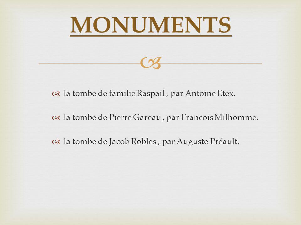 la tombe de familie Raspail, par Antoine Etex. la tombe de Pierre Gareau, par Francois Milhomme. la tombe de Jacob Robles, par Auguste Préault. MONUME