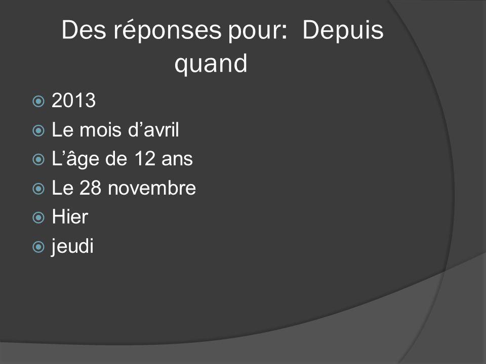 Des réponses pour: Depuis quand 2013 Le mois davril Lâge de 12 ans Le 28 novembre Hier jeudi