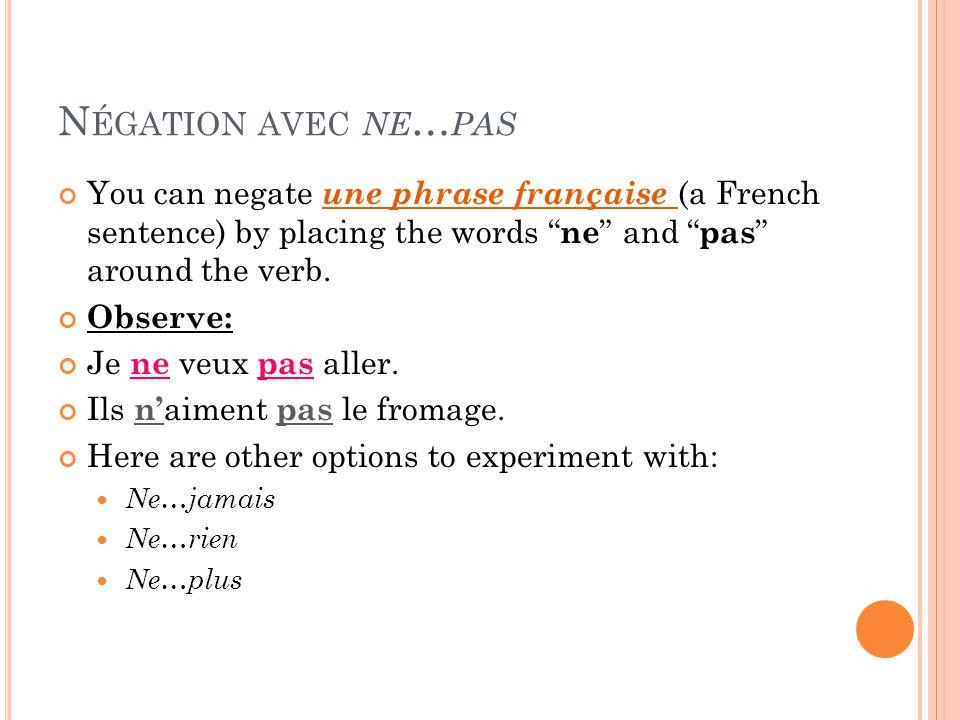 N ÉGATION AVEC NE … PAS You can negate une phrase française (a French sentence) by placing the words ne and pas around the verb. Observe: Je ne veux p