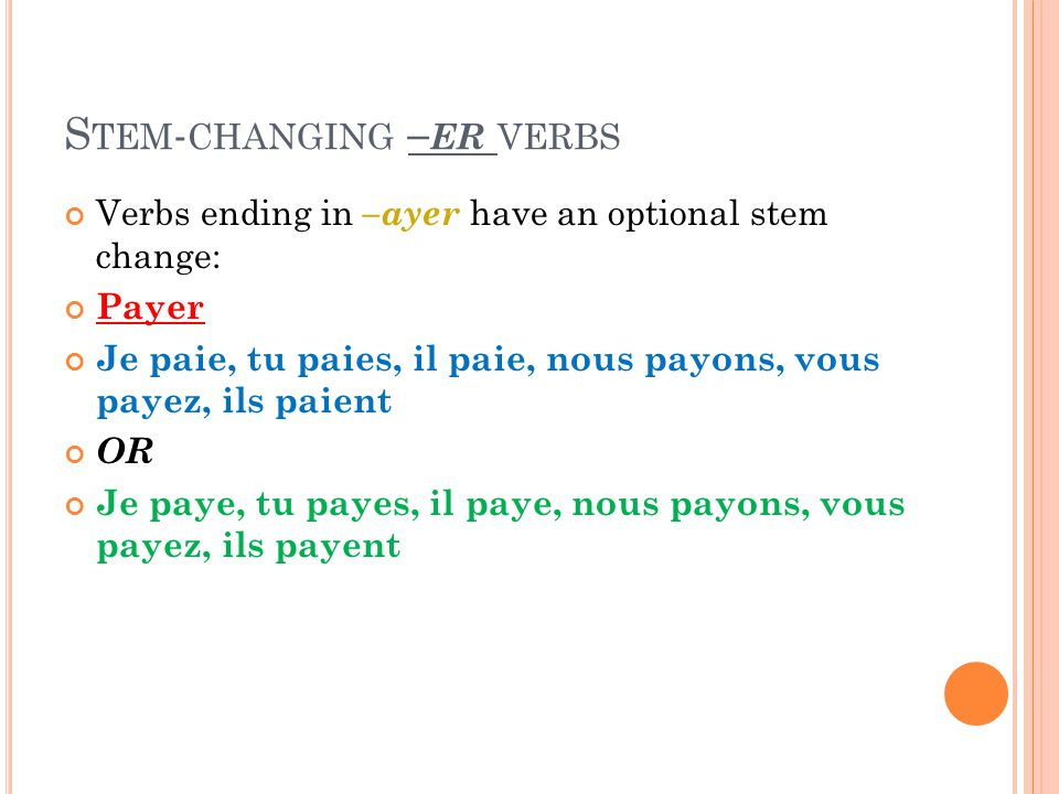 S TEM - CHANGING – ER VERBS Verbs ending in –ayer have an optional stem change: Payer Je paie, tu paies, il paie, nous payons, vous payez, ils paient